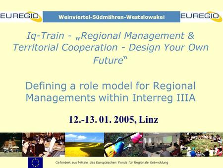 Iq-Train - Regional Management & Territorial Cooperation - Design Your Own Future Defining a role model for Regional Managements within Interreg IIIA 12.-13.