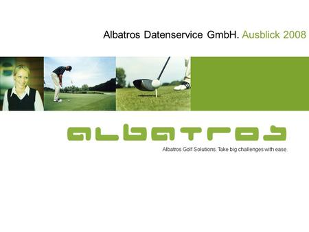 Albatros Golf Solutions. Take big challenges with ease. Albatros Datenservice GmbH. Ausblick 2008.