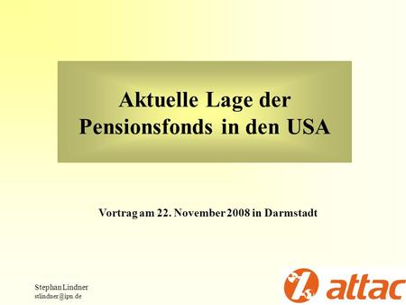 Aktuelle Lage der Pensionsfonds in den USA Stephan Lindner Vortrag am 22. November 2008 in Darmstadt.
