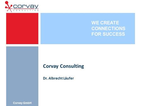 WE CREATE CONNECTIONS FOR SUCCESS Corvay GmbH Corvay Consulting Dr. Albrecht Läufer.