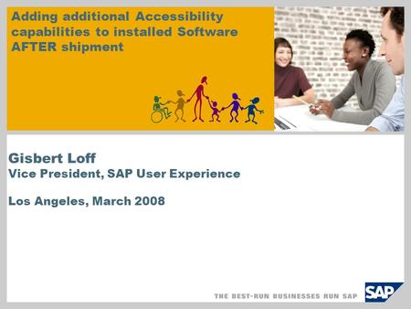 Gisbert Loff Vice President, SAP User Experience Los Angeles, March 2008 Adding additional Accessibility capabilities to installed Software AFTER shipment.