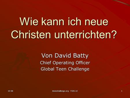 Wie kann ich neue Christen unterrichten? Von David Batty Chief Operating Officer Global Teen Challenge 10-081iteenchallenge.org T505.12.