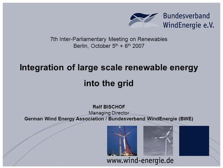 7th Inter-Parliamentary Meeting on Renewables Berlin, October 5 th + 6 th 2007 Integration of large scale renewable energy into the grid Ralf BISCHOF Managing.