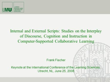 Internal and External Scripts: Studies on the Interplay of Discourse, Cognition and Instruction in Computer-Supported Collaborative Learning Frank Fischer.