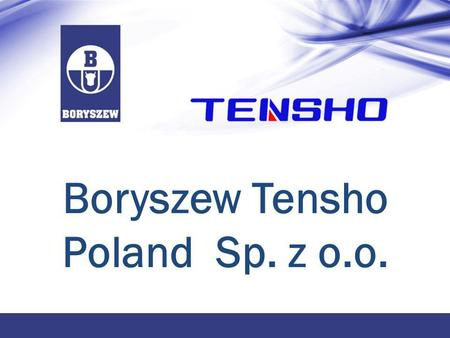 Boryszew Tensho Poland Sp. z o.o.. 2 Boryszew S.A. Address 00 -842 Warszawa, ul. Łucka 7/9 Date of foundation 1911/1992 Location POLAND Number of employees.