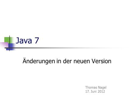 Java 7 Änderungen in der neuen Version Thomas Nagel 17. Juni 2012.