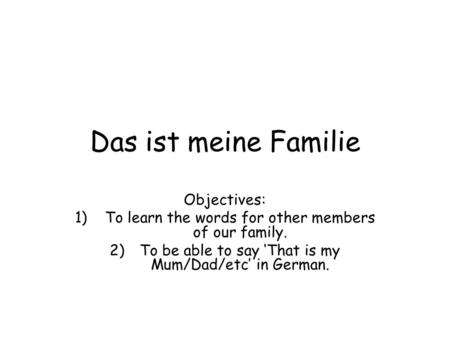 Das ist meine Familie Objectives: 1)To learn the words for other members of our family. 2)To be able to say 'That is my Mum/Dad/etc' in German.