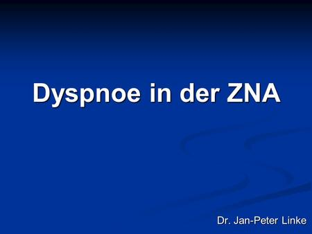 Dyspnoe in der ZNA Dr. Jan-Peter Linke.