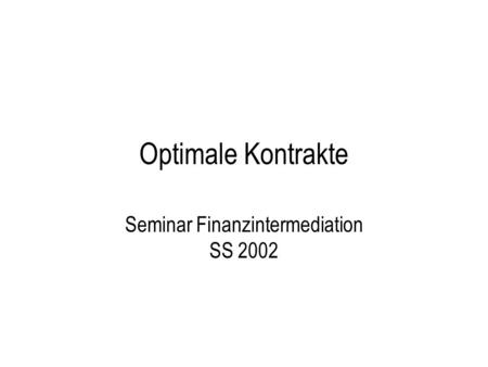 Optimale Kontrakte Seminar Finanzintermediation SS 2002.