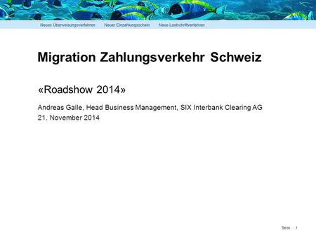 Seite Migration Zahlungsverkehr Schweiz 1 «Roadshow 2014» Andreas Galle, Head Business Management, SIX Interbank Clearing AG 21. November 2014.