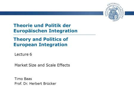 Theorie und Politik der Europäischen Integration Timo Baas Prof. Dr. Herbert Brücker Lecture 6 Market Size and Scale Effects Theory and Politics of European.