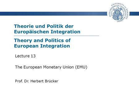 Theorie und Politik der Europäischen Integration Prof. Dr. Herbert Brücker Lecture 13 The European Monetary Union (EMU) Theory and Politics of European.