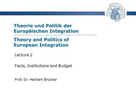 Theorie und Politik der Europäischen Integration Prof. Dr. Herbert Brücker Lecture 2 Facts, Institutions and Budget Theory and Politics of European Integration.