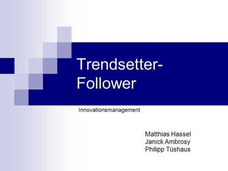 Trendsetter- Follower Matthias Hassel Janick Ambrosy Philipp Tüshaus Innovationsmanagement.