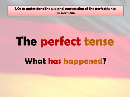 The perfect tense What has happened? LO: to understand the use and construction of the perfect tense in German. LO: to understand the use and construction.