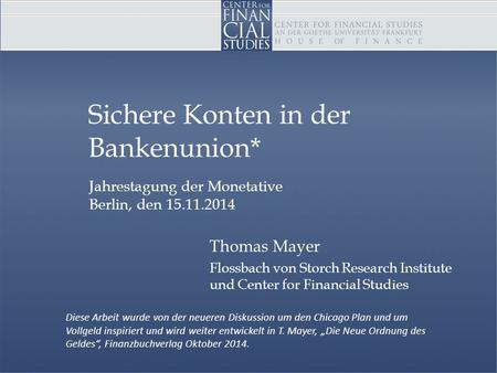 Jahrestagung der Monetative Berlin, den 15.11.2014 Sichere Konten in der Bankenunion* Thomas Mayer Flossbach von Storch Research Institute und Center for.
