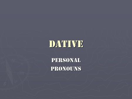 Dative PersonalPronouns. ► As you have already learned, the direct object (D.O.) (accusative) is the result of the action (verb) of the sentence, whereas.