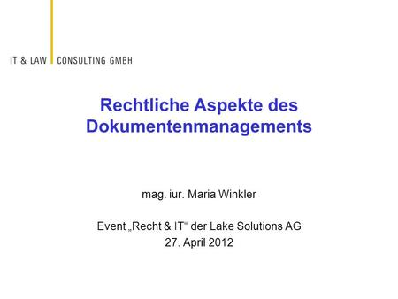 "Rechtliche Aspekte des Dokumentenmanagements mag. iur. Maria Winkler Event ""Recht & IT"" der Lake Solutions AG 27. April 2012."