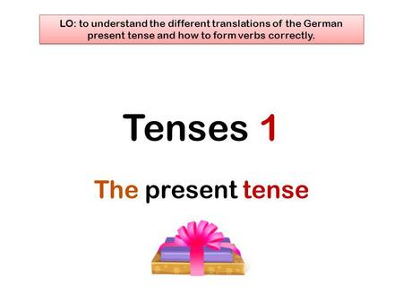 Tenses 1 The present tense LO: to understand the different translations of the German present tense and how to form verbs correctly.