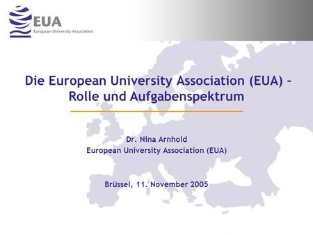 Die European University Association (EUA) – Rolle und Aufgabenspektrum Dr. Nina Arnhold European University Association (EUA) Brüssel, 11. November 2005.