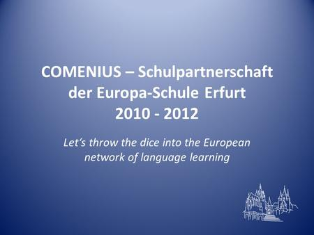 COMENIUS – Schulpartnerschaft der Europa-Schule Erfurt 2010 - 2012 Let's throw the dice into the European network of language learning.