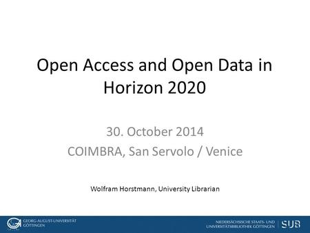 Open Access and Open Data in Horizon 2020 30. October 2014 COIMBRA, San Servolo / Venice Wolfram Horstmann, University Librarian.