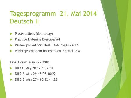 Tagesprogramm 21. Mai 2014 Deutsch II  Presentations (due today)  Practice Listening Exercises #4  Review packet for FINAL EXAM pages 29-32  Wichtige.
