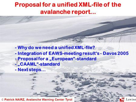 Proposal for a unified XML-file of the avalanche report... © Patrick NAIRZ, Avalanche Warning Center Tyrol - Why do we need a unified XML-file? - Integration.
