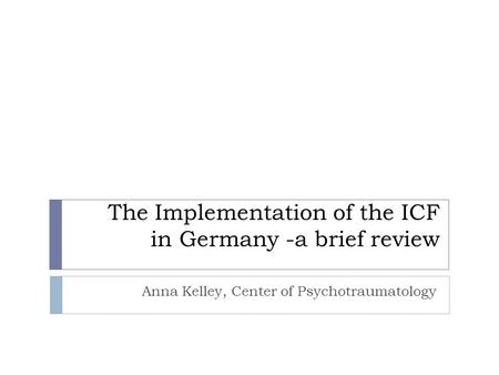 The Implementation of the ICF in Germany -a brief review Anna Kelley, Center of Psychotraumatology.
