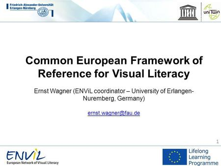 1 Common European Framework of Reference for Visual Literacy Ernst Wagner (ENViL coordinator – University of Erlangen- Nuremberg, Germany)