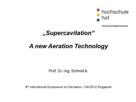 """Supercavitation"" A new Aeration Technology Prof. Dr.-Ing. Schmid A. 8 th International Symposium on Cavitation - CAV2012 Singapore."
