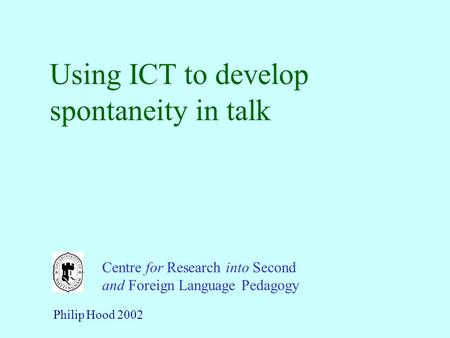 Using ICT to develop spontaneity in talk Centre for Research into Second and Foreign Language Pedagogy Philip Hood 2002.