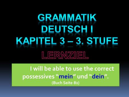 "I will be able to use the correct possessives ""mein"" und ""dein"". (Buch Seite 82)"