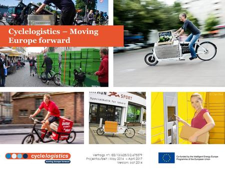 Cyclelogistics – Moving Europe forward Vertrags n°: IEE/13/628/SI2.675579 Projektlaufzeit : May 2014 – April 2017 Version: oct 2014.