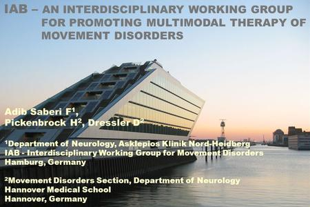 IAB – AN INTERDISCIPLINARY WORKING GROUP FOR PROMOTING MULTIMODAL THERAPY OF MOVEMENT DISORDERS Adib Saberi F 1, Pickenbrock H 2, Dressler D 2 1 Department.