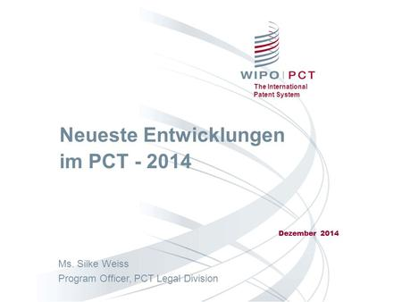 The International Patent System Neueste Entwicklungen im PCT - 2014 Dezember 2014 Ms. Silke Weiss Program Officer, PCT Legal Division.