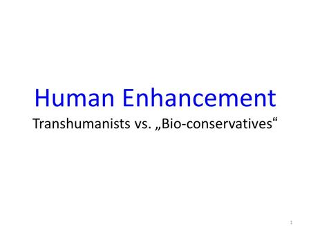 "Human Enhancement Transhumanists vs. ""Bio-conservatives"" 1."