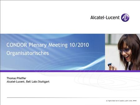 All Rights Reserved © Alcatel-Lucent 2006, ##### CONDOR Plenary Meeting 10/2010 Organisatorisches Thomas Pfeiffer Alcatel-Lucent, Bell Labs Stuttgart.
