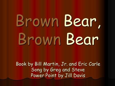 Brown Bear, Brown Bear Book by Bill Martin, Jr. and Eric Carle Song by Greg and Steve Power Point by Jill Davis.