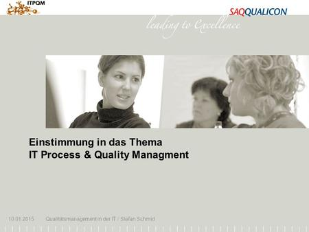 10.01.2015Qualitätsmanagement in der IT / Stefan Schmid 1 Einstimmung in das Thema IT Process & Quality Managment 10.01.2015Qualitätsmanagement in der.