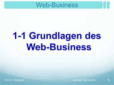1 Web-Business 1-1 Grundlagen des Web-Business Grundlagen Web-BusinessProf. Dr. T. Hildebrandt.
