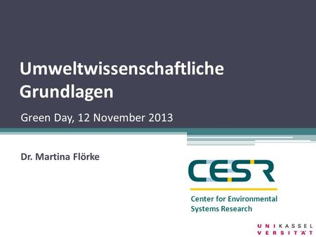 Center for Environmental Systems Research Umweltwissenschaftliche Grundlagen Dr. Martina Flörke Green Day, 12 November 2013.