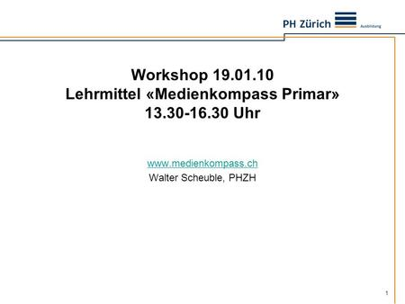 1 Workshop 19.01.10 Lehrmittel «Medienkompass Primar» 13.30-16.30 Uhr www.medienkompass.ch Walter Scheuble, PHZH.