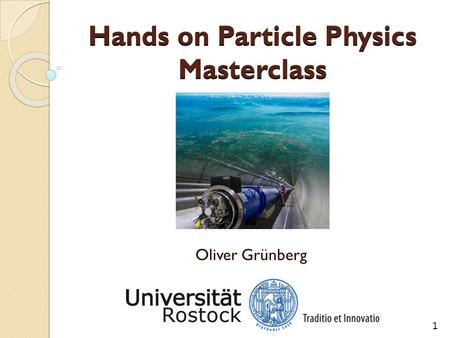 Hands on Particle Physics Masterclass Oliver Grünberg 1.