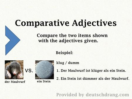 Comparative Adjectives Compare the two items shown with the adjectives given. Beispiel: vs. der Maulwurf ein Stein Provided by deutschdrang.com klug /