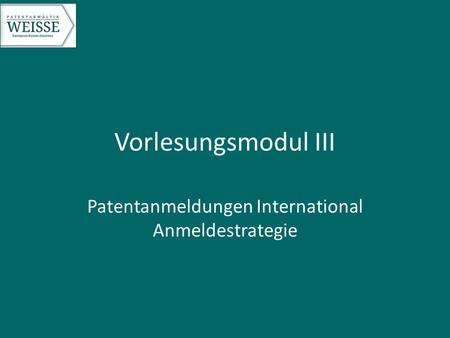 Vorlesungsmodul III Patentanmeldungen International Anmeldestrategie.