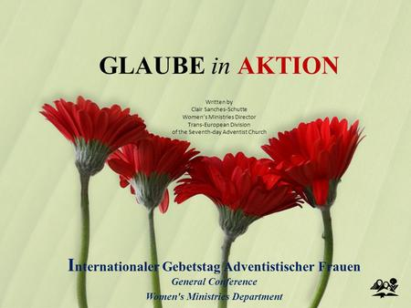 GLAUBE in AKTION I nternationaler Gebetstag Adventistischer Frauen General Conference Women's Ministries Department Written by Clair Sanches-Schutte Women's.