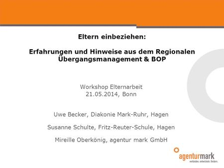 Eltern einbeziehen: Erfahrungen und Hinweise aus dem Regionalen Übergangsmanagement & BOP Workshop Elternarbeit 21.05.2014, Bonn Uwe Becker, Diakonie Mark-Ruhr,