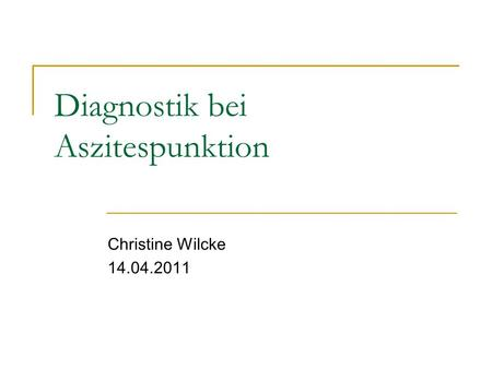 Diagnostik bei Aszitespunktion Christine Wilcke 14.04.2011.