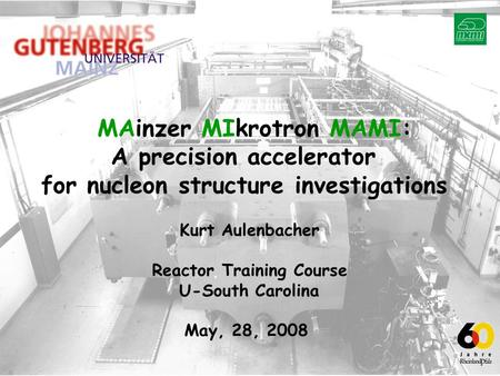 MAinzer MIkrotron MAMI: A precision accelerator for nucleon structure investigations Kurt Aulenbacher Reactor Training Course U-South Carolina May, 28,